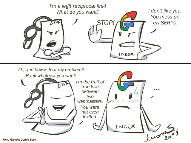 My two-panel comic strip for this post. Link says: I'm a legit reciprocal link! What do you want? - Google says: I don't like you. You mess up my SERPs. - So link replies: Ah, and how is that my problem? Rank whatever you want, I'm the fruit of true love between two webmasters. You were not even invited. - Google does not know what to say now.